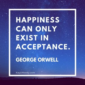 Happiness can only exist in acceptance. George Orwell. Quote from KayLMoody.com, female science fiction author