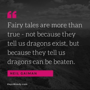 Fairy tales are more than true - not because they tell us dragons exist, but because they tell us dragons can be beaten. Fairy tales quote, from KayLMoody.com, female science fiction author
