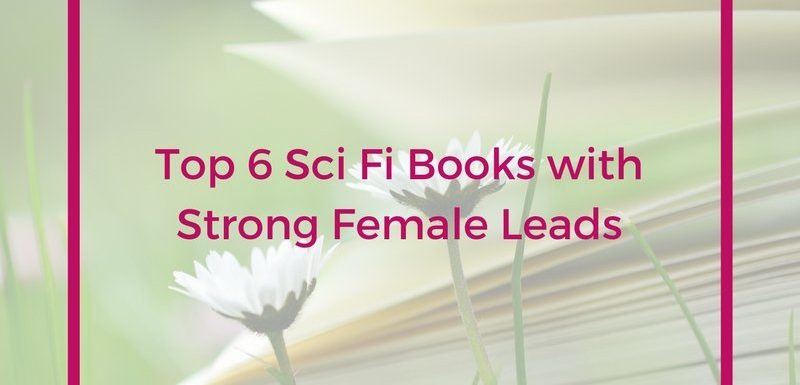 Top 6 Sci Fi Books with Strong Female Leads
