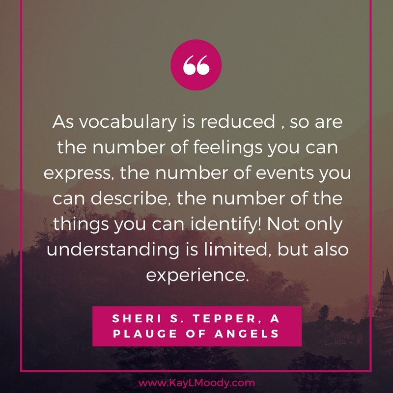 As vocabulary is reduced, so are the number of feelings you can express, the number of events you can describe, the number of the things you can identify! Not only understanding is limited, but also experience. -Sheri S. Tepper. A rich vocabulary is one benefit of reading. Click to find out more benefits of reading fiction.