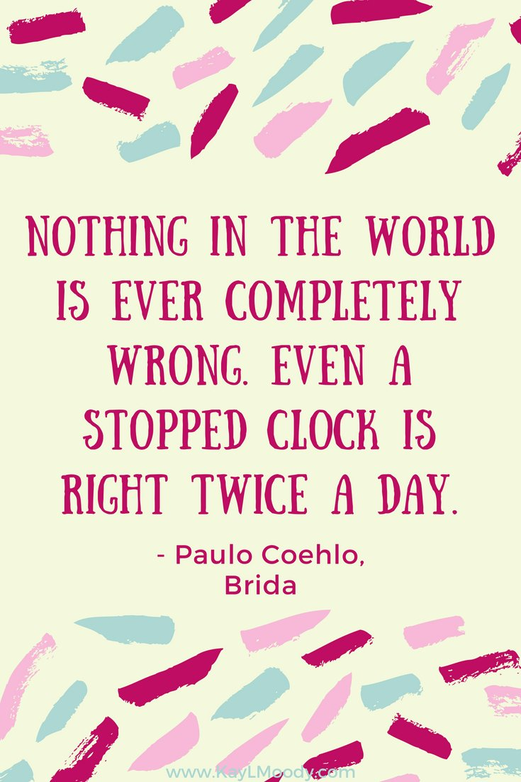 """Best book quotes, love quotes from books, sci fi book quotes, Harry Potter quotes, Dr. Seuss quotes, and more from Kay L Moody! """"Nothing in the world is ever completely wrong. Even a stopped clock is right twice a day."""" (Paulo Coehlo, Brida)"""