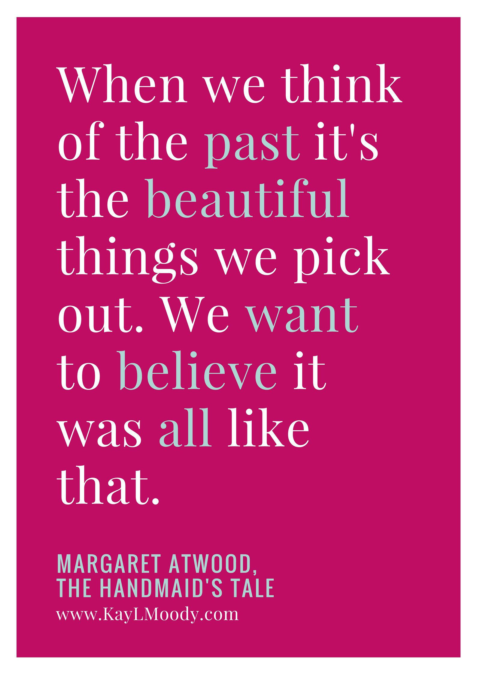 """Best book quotes, love quotes from books, sci fi book quotes, and more from Kay L Moody! """"When we think of the past it's the beautiful things we pick out. We want to believe it was all like that."""" (Margaret Atwood, The Handmaid's Tale)"""