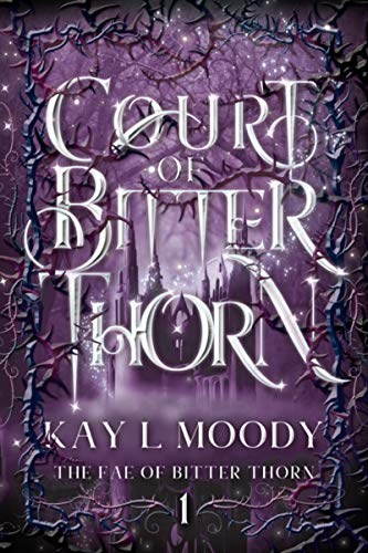 Court of Bitter Thorn (The Fae of Bitter Thorn, #1) by Kay L. Moody. Betray a prince, conspire with a king. What could possibly go wrong?